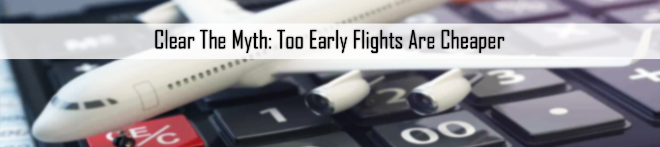Clear The Myth: Too Early Flights Are Cheaper
